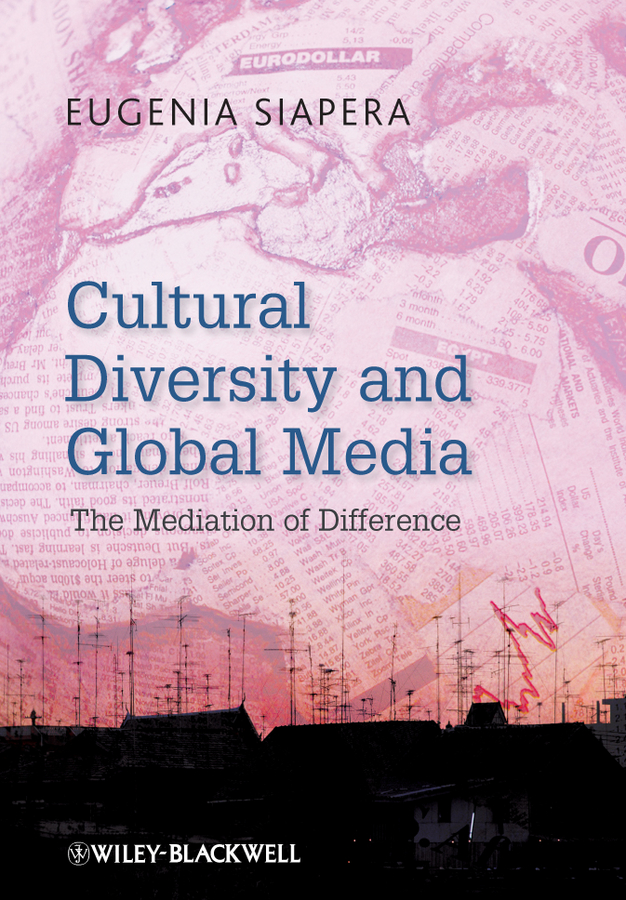 Eugenia Siapera Cultural Diversity and Global Media. The Mediation of Difference naeemah clark diversity in u s mass media