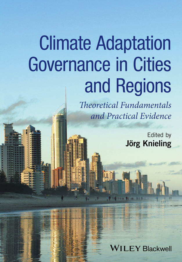 Jorg Knieling Climate Adaptation Governance in Cities and Regions. Theoretical Fundamentals and Practical Evidence climate change initiatives and strategies