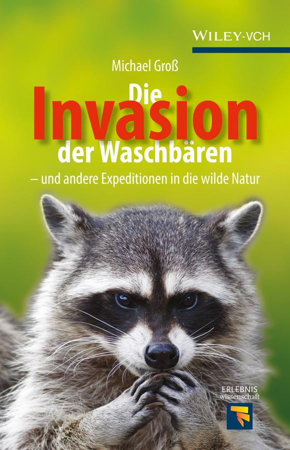Michael Groß Die Invasion der Waschbären. und andere Expeditionen in die wilde Natur
