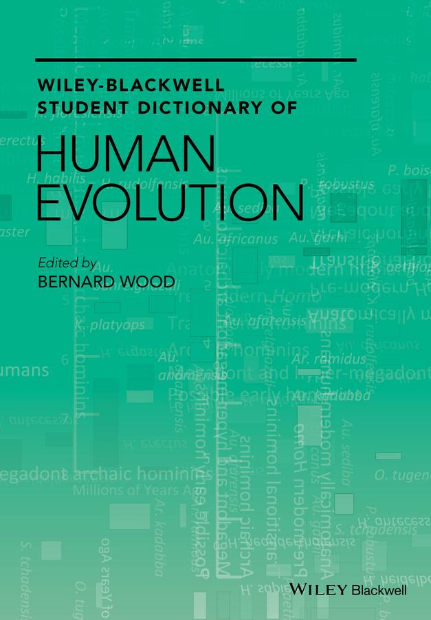 Bernard Wood Wiley-Blackwell Student Dictionary of Human Evolution bernard wood wiley blackwell encyclopedia of human evolution