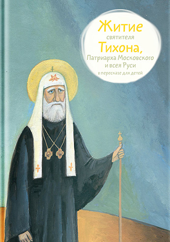 Житие святителя Тихона, Патриарха Московского и всея Руси в пересказе для детей ( Александр Ткаченко  )