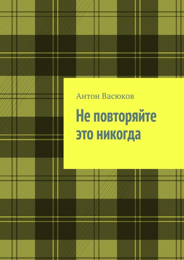 Антон Васюков Неповторяйте этоникогда васюков в категорная логика