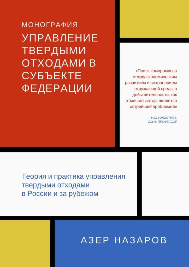 Азер Назаров Управление твердыми отходами в субъекте федерации. Теория и практика управления твердыми отходами в России и за рубежом