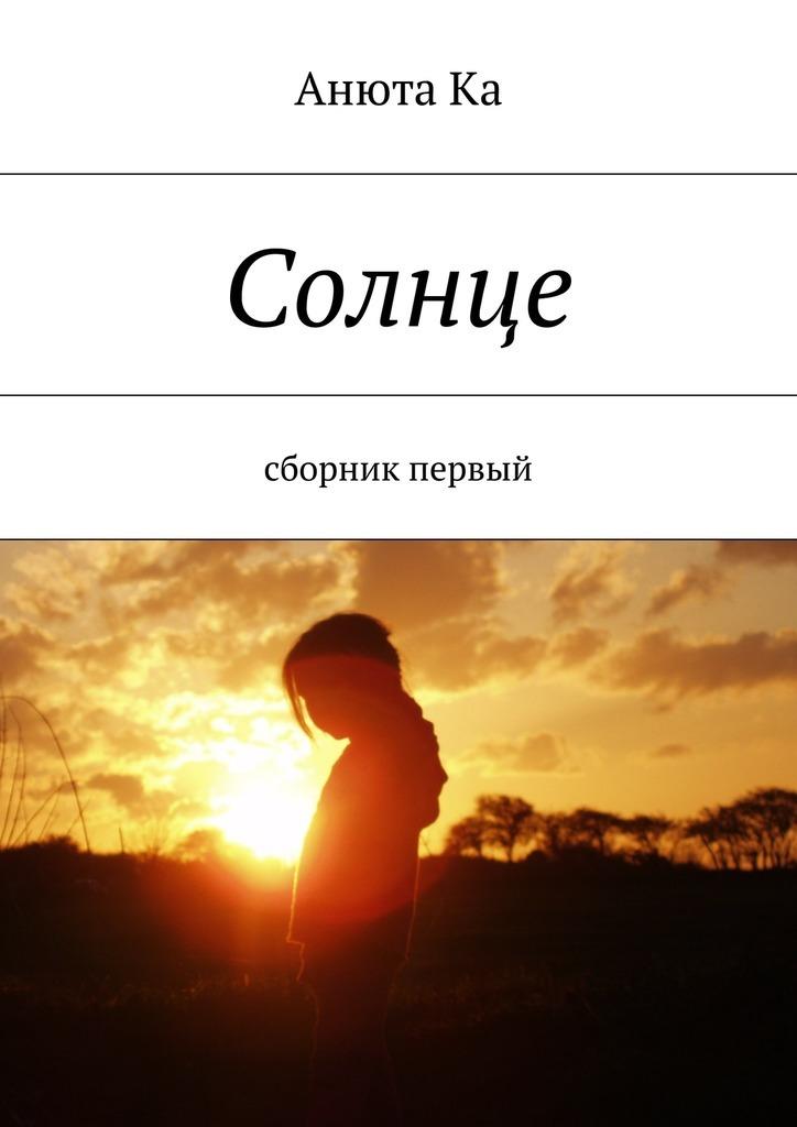 Анюта Ка Солнце. Сборник первый анюта ка солнце сборник первый