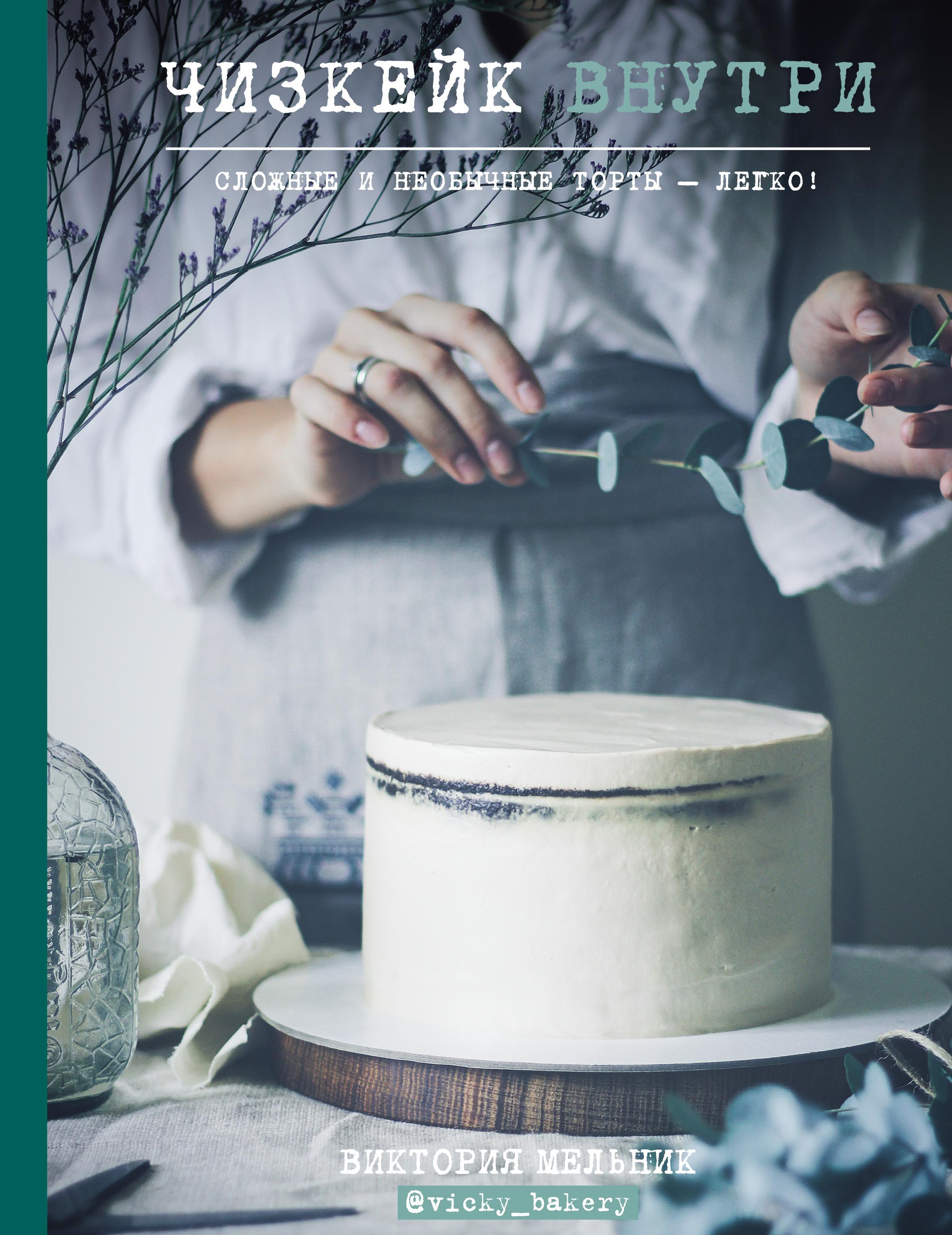 Виктория Мельник Чизкейк внутри. Сложные и необычные торты – легко! мельник в чизкейк внутри сложные и необычные торты легко