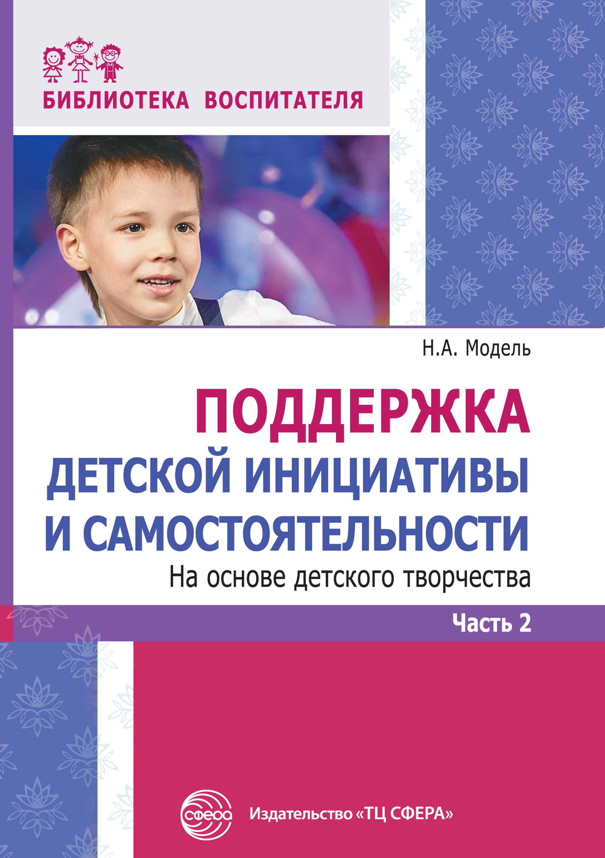 Н. А. Модель Поддержка детской инициативы и самостоятельности на основе детского творчества. Часть 2 детство лидера