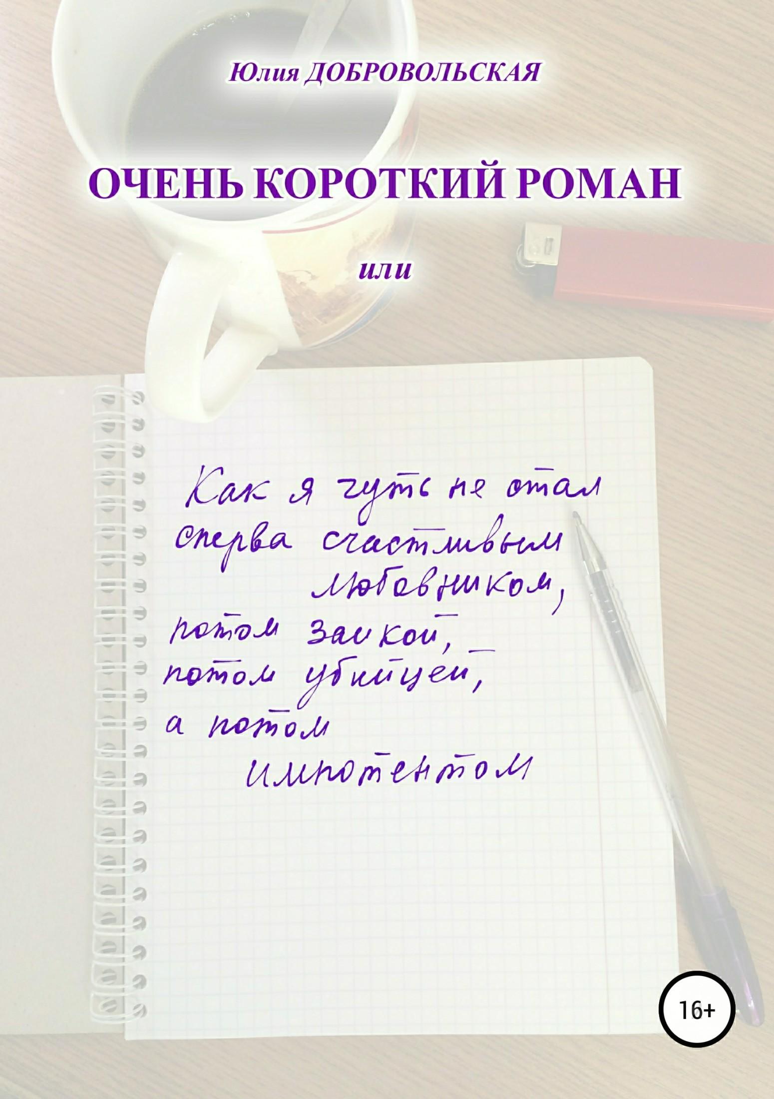 Юлия Добровольская Очень короткий роман, или Как я чуть не стал сперва счастливым любовником, потом заикой, потом убийцей, а потом импотентом цена