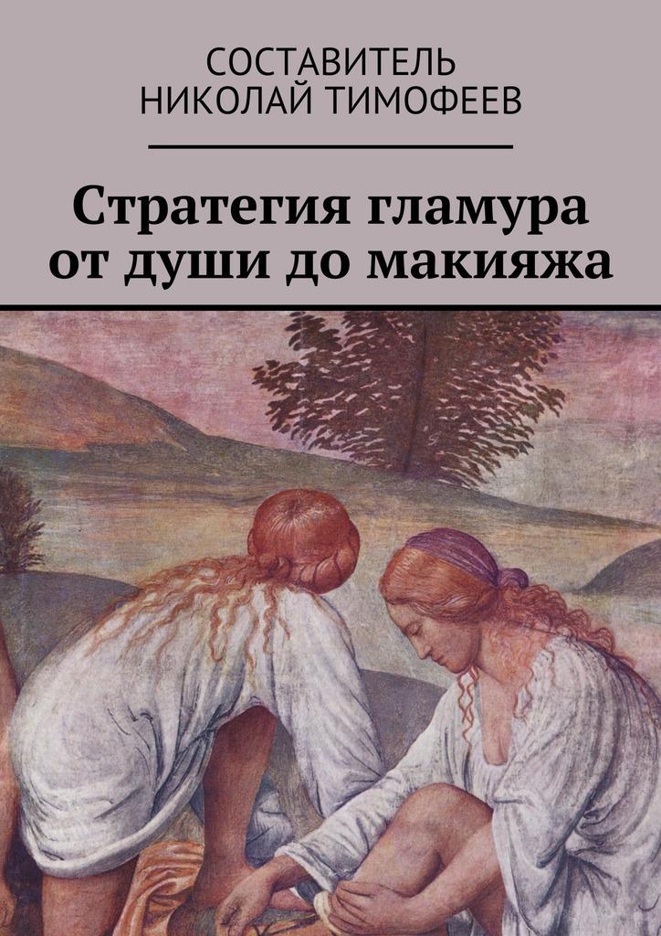 Николай Тимофеев Стратегия гламура от души до макияжа. Самоучитель для женщин николай копылов ради женщин