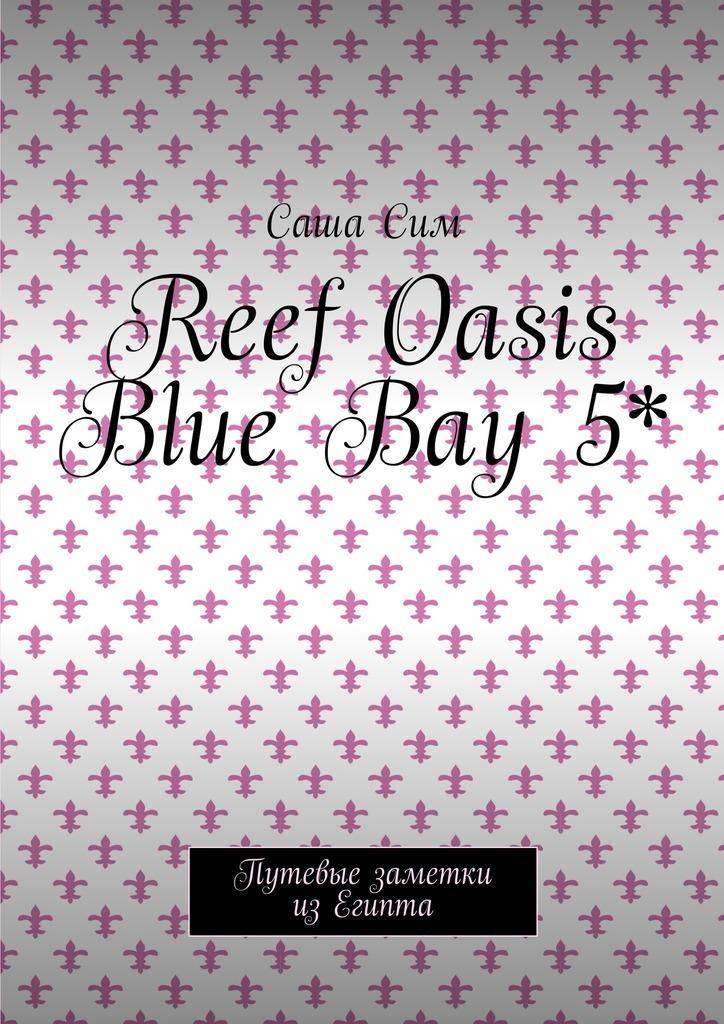 Саша Сим Reef Oasis Blue Bay 5*. Путевые заметки из Египта саша сим royal albatros moderna 5 путевые заметки из египта