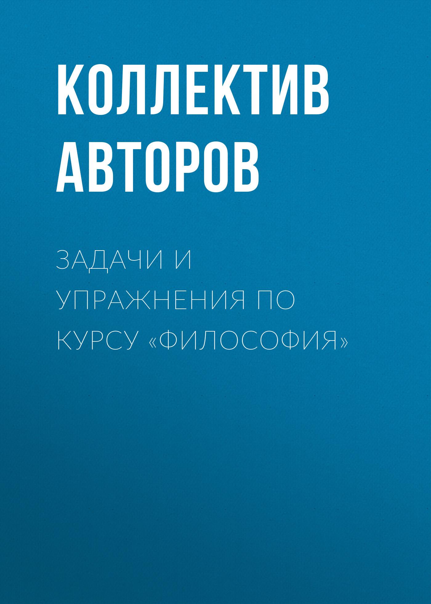 Коллектив авторов Задачи и упражнения по курсу «Философия»