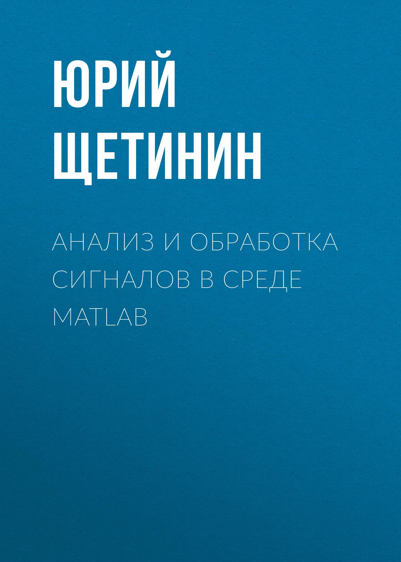 Юрий Щетинин Анализ и обработка сигналов в среде MATLAB юрий щетинин анализ и обработка сигналов в среде matlab