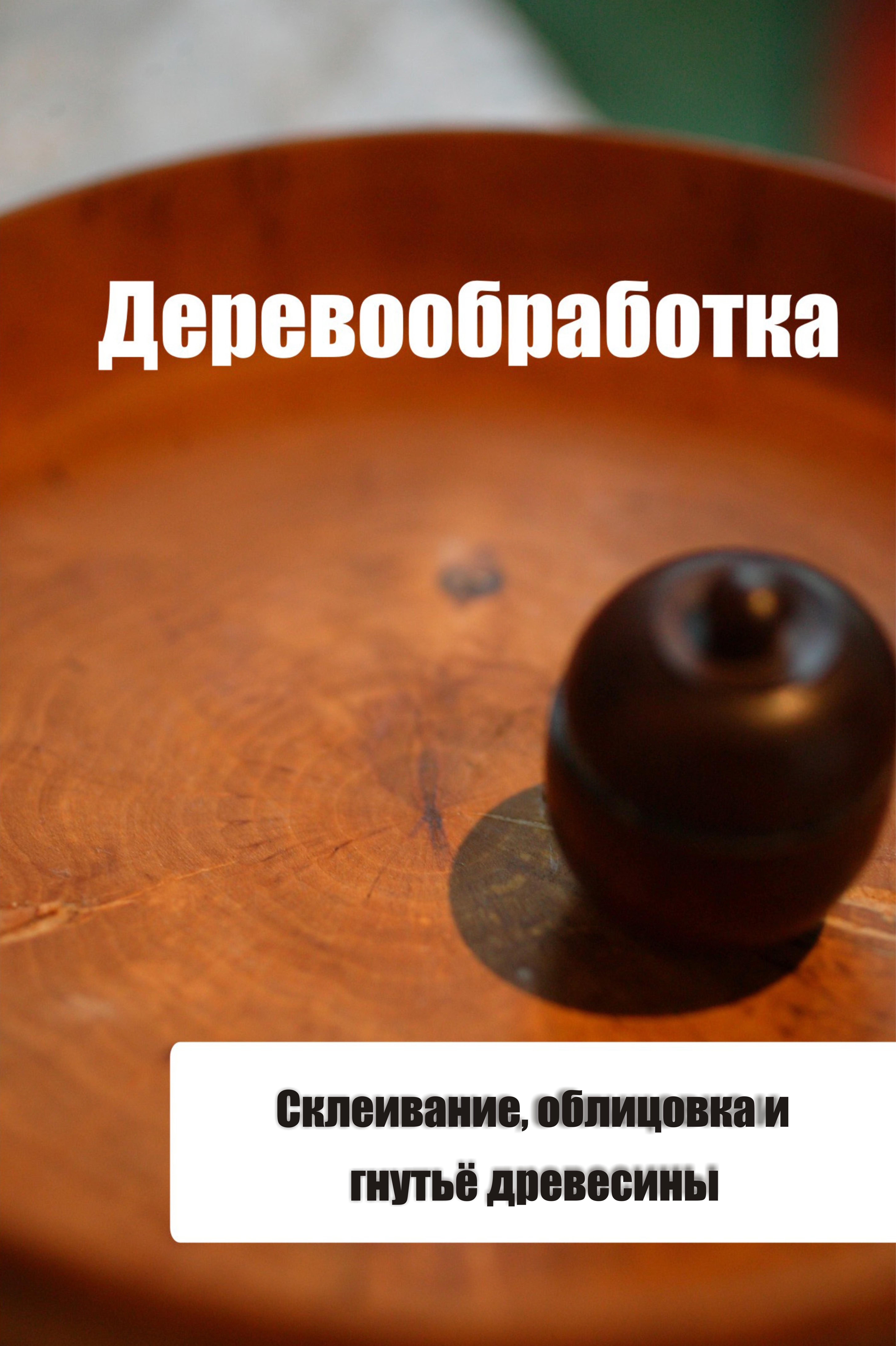 Илья Мельников Склеивание, облицовка и гнутьё древесины илья мельников строительные материалы из древесины
