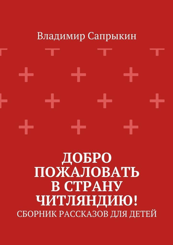 Владимир Сапрыкин Добро пожаловать в страну Читляндию! Сборник рассказов для детей printio анапа
