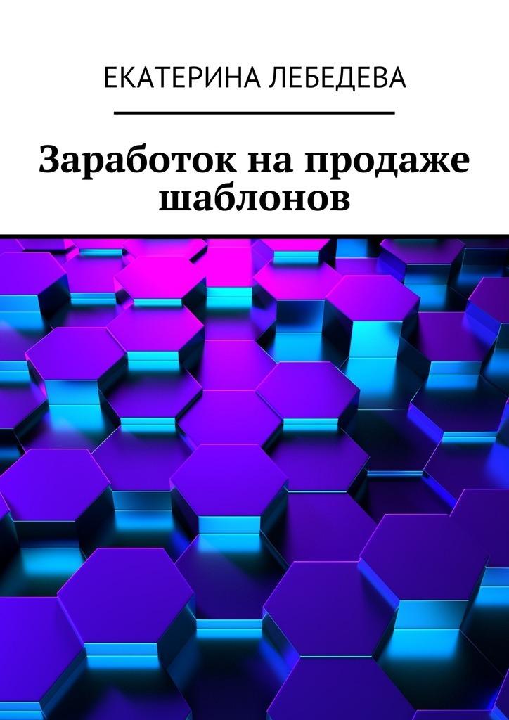Екатерина Лебедева Заработок напродаже шаблонов екатерина лебедева способы заработка всети