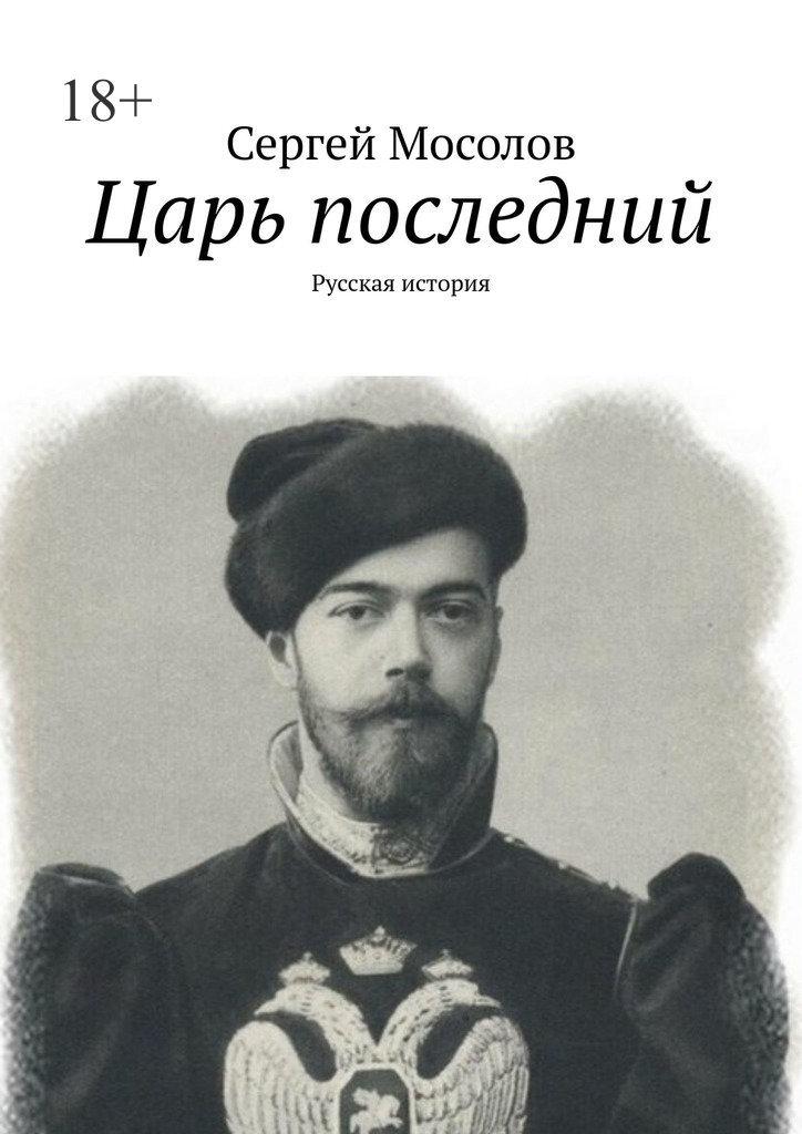 Сергей Мосолов Царь последний. Русская история русская война