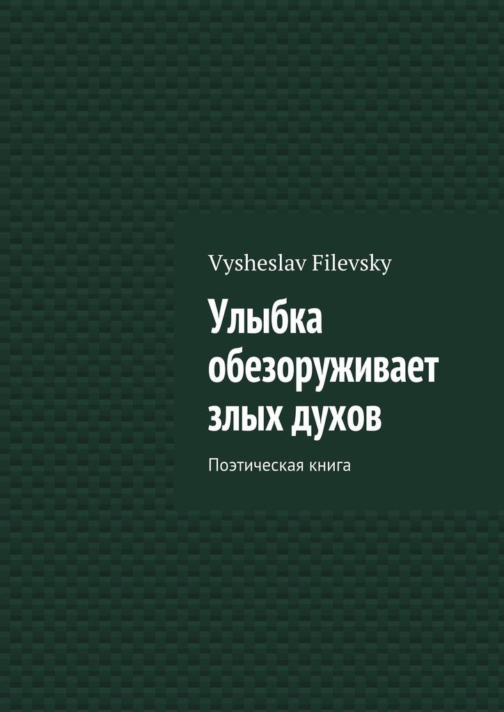 Vysheslav Yurievich Filevsky Улыбка обезоруживает злых духов. Поэтическая книга vysheslav filevsky моё священное бразильское небо