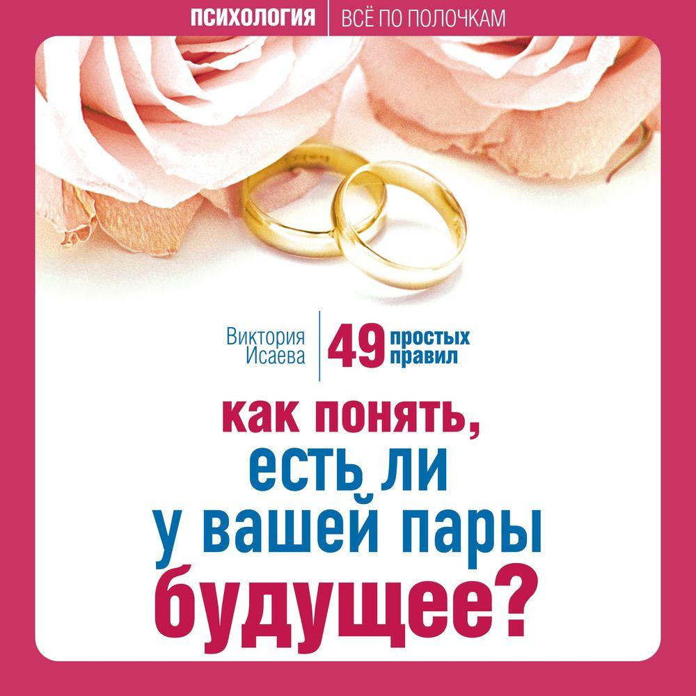 Виктория Исаева Как понять, есть ли у вашей пары будущее? 49 простых правил елена рвачева как найти счастье после развода 50 простых правил