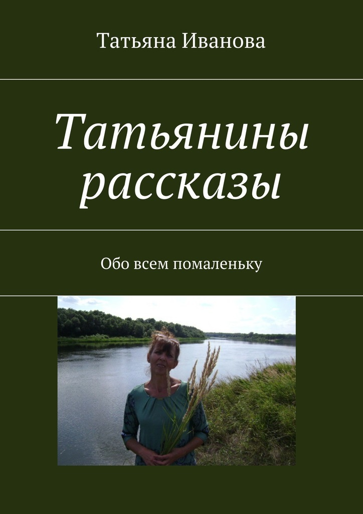 Татьянины рассказы. Обо всем помаленьку_Татьяна Ивановна Иванова