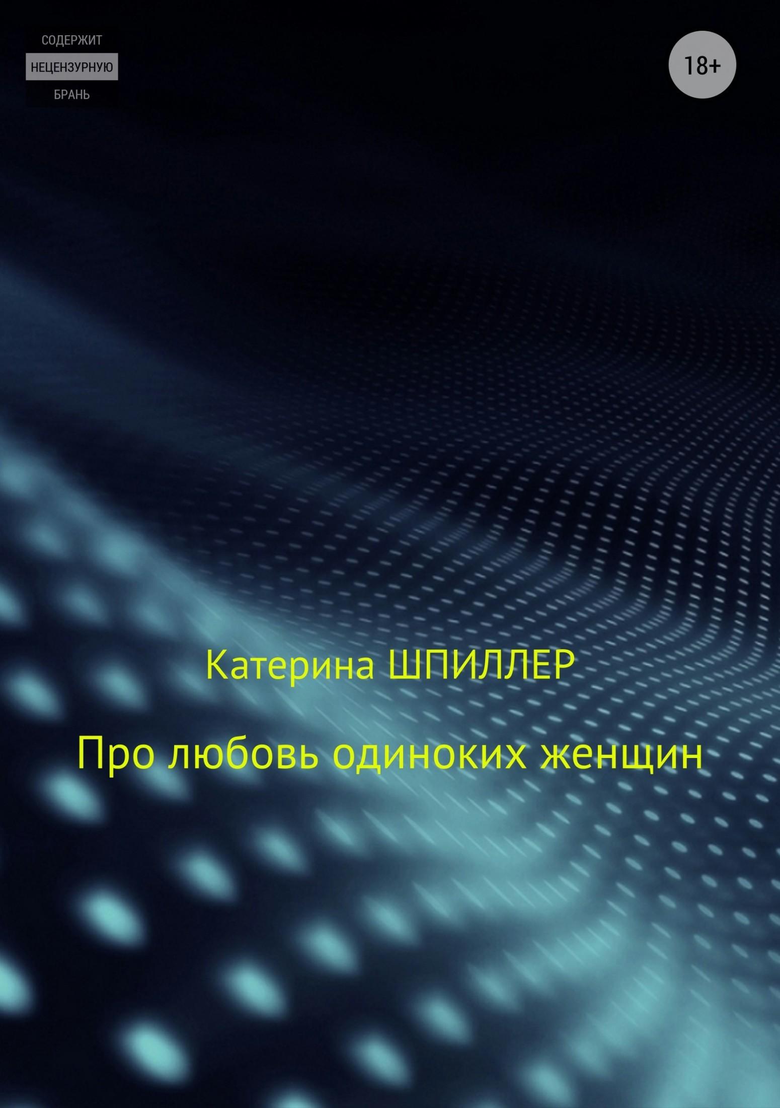 Про любовь одиноких женщин_Катерина Александровна Шпиллер