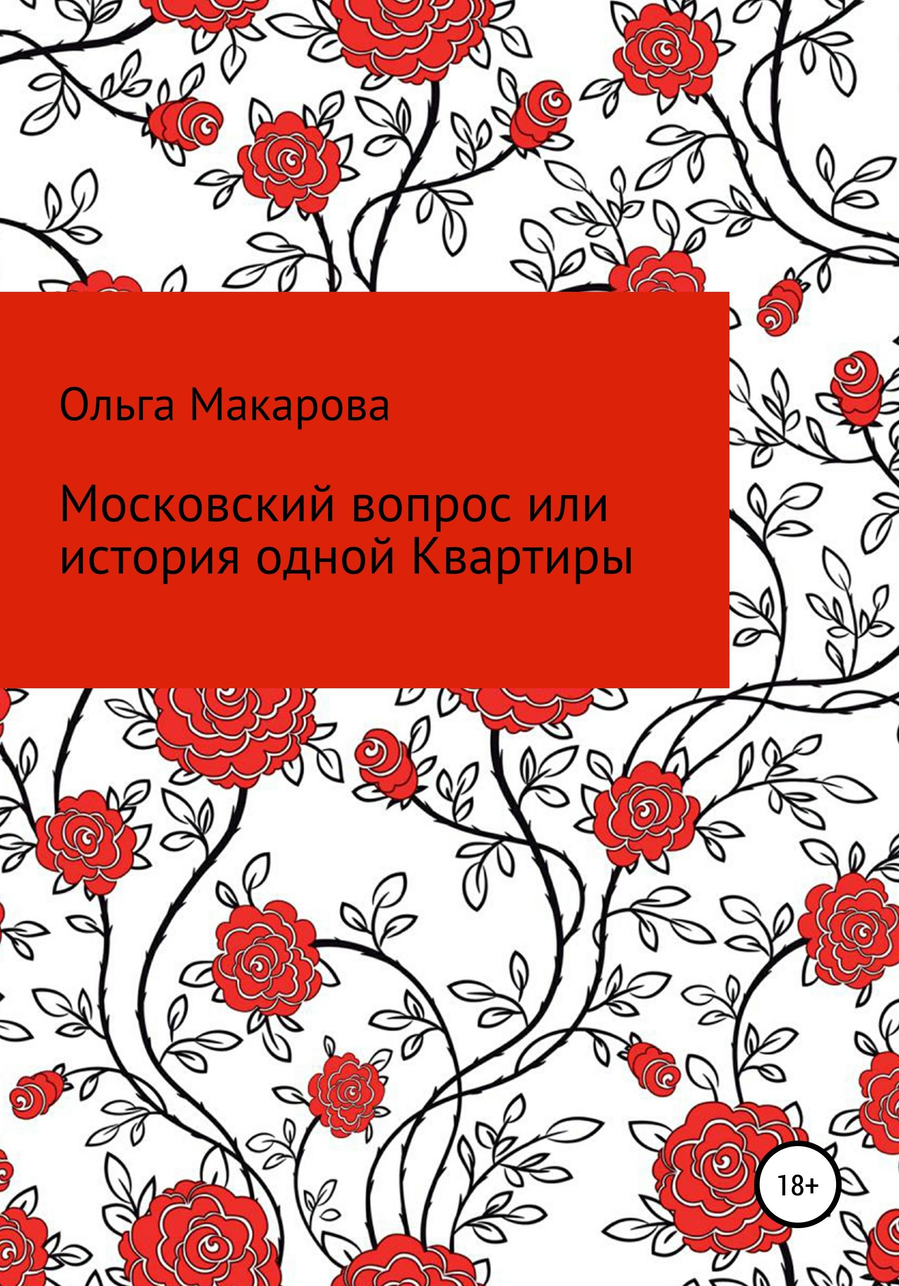 Ольга Дмитриевна Макарова Московский вопрос или история одной Квартиры