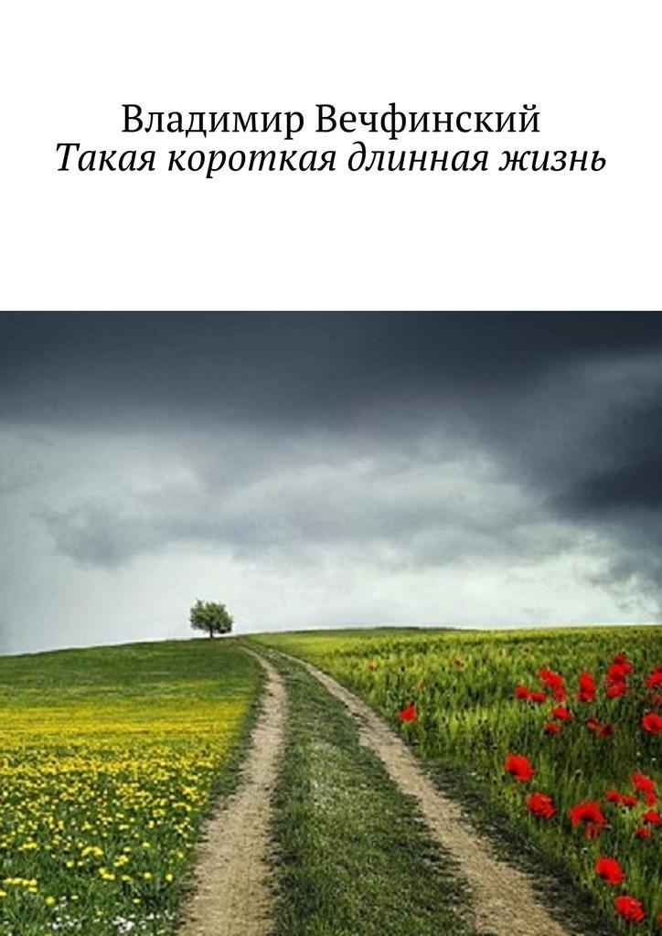 Владимир Вечфинский Такая короткая длинная жизнь