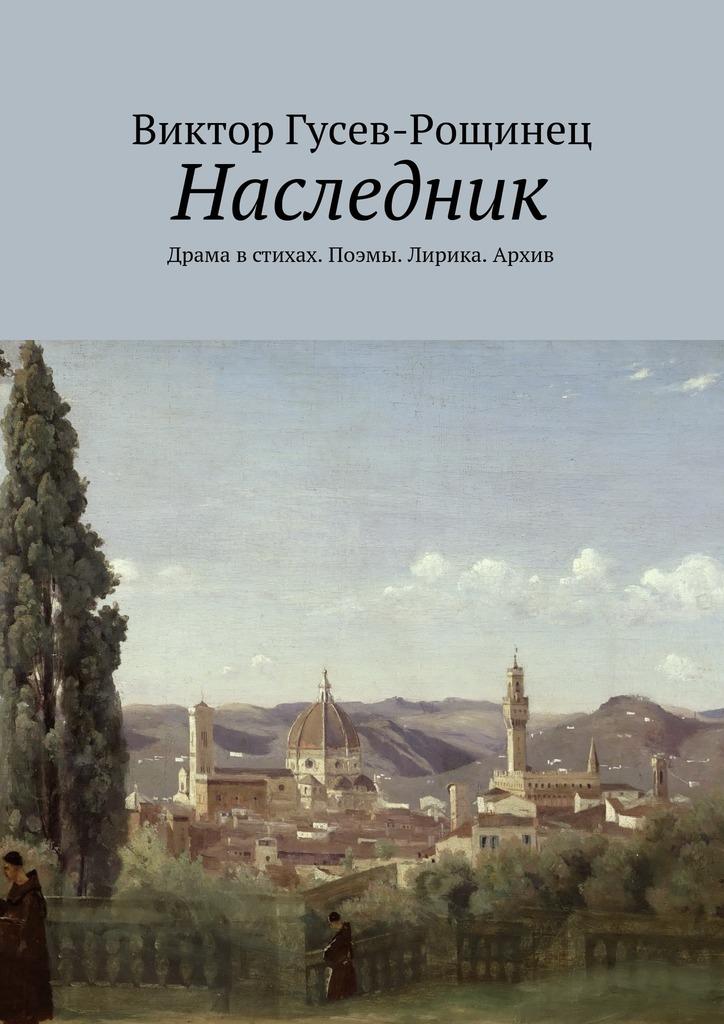 Виктор Гусев-Рощинец Наследник. Драма в стихах. Поэмы. Лирика. Архив цены онлайн