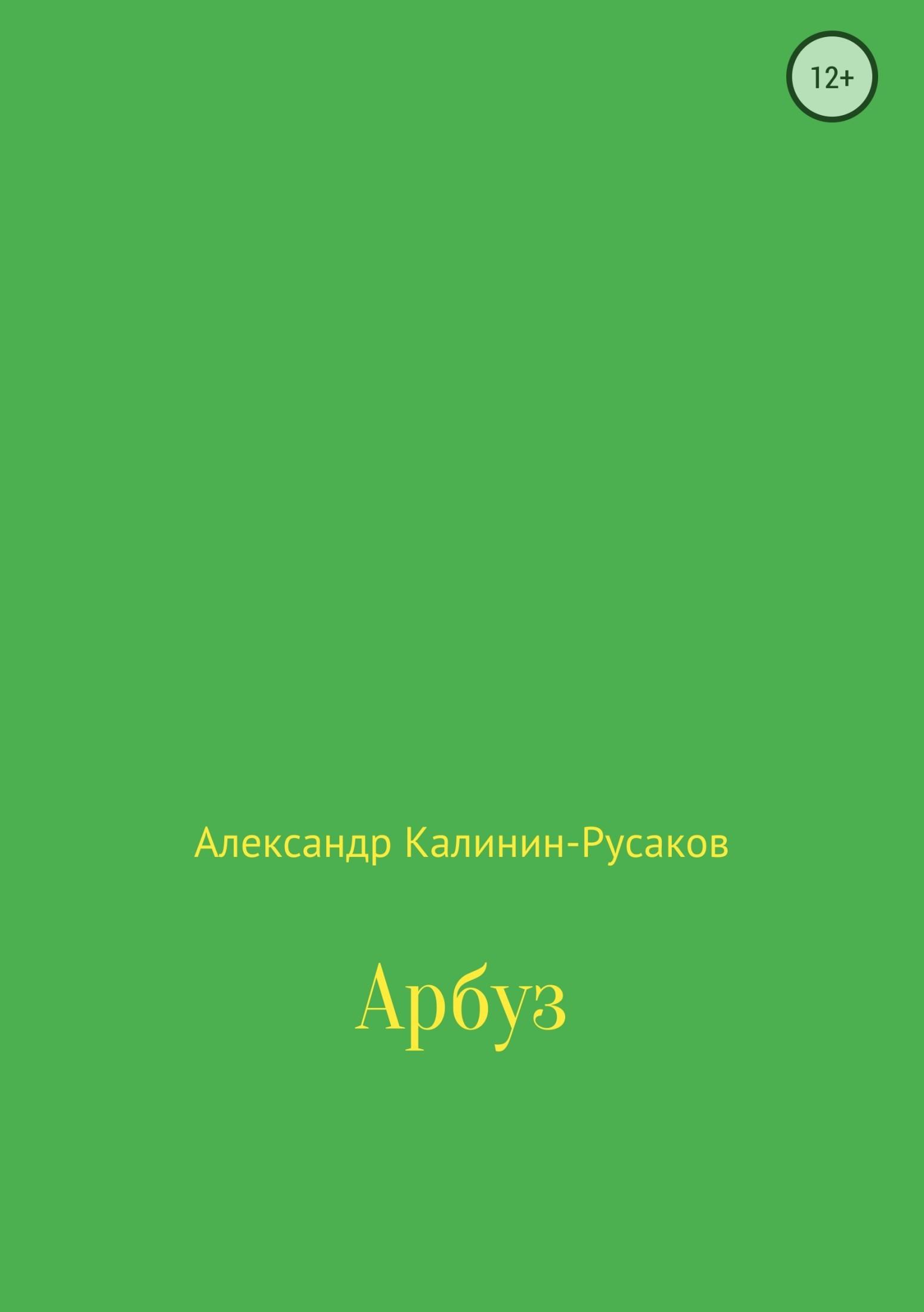 Александр Никонорович Калинин-Русаков Арбуз александр шохов счастье есть