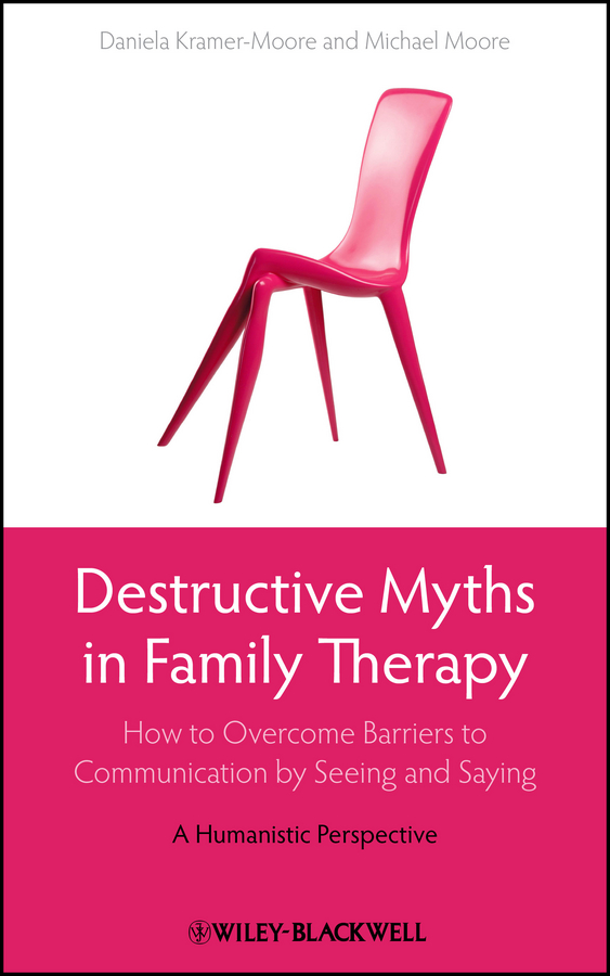 Moore Michael Destructive Myths in Family Therapy. How to Overcome Barriers to Communication by Seeing and Saying -- A Humanistic Perspective