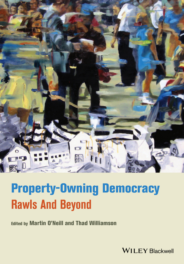 Williamson Thad Property-Owning Democracy. Rawls and Beyond deliberation democracy and civic forums