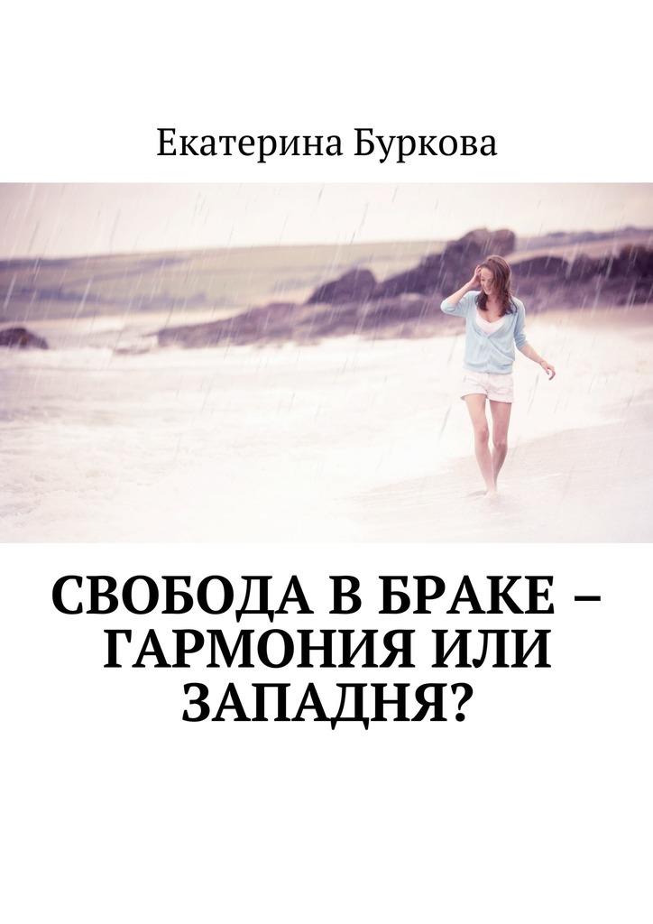 Екатерина Буркова Свобода в браке – гармония или западня? екатерина буркова прощай целлюлит isbn 9785449089380