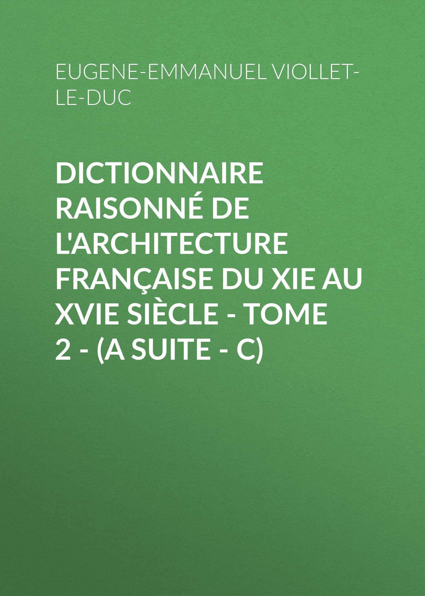 Eugene-Emmanuel Viollet-le-Duc Dictionnaire raisonné de l'architecture française du XIe au XVIe siècle - Tome 2 - (A suite - C)