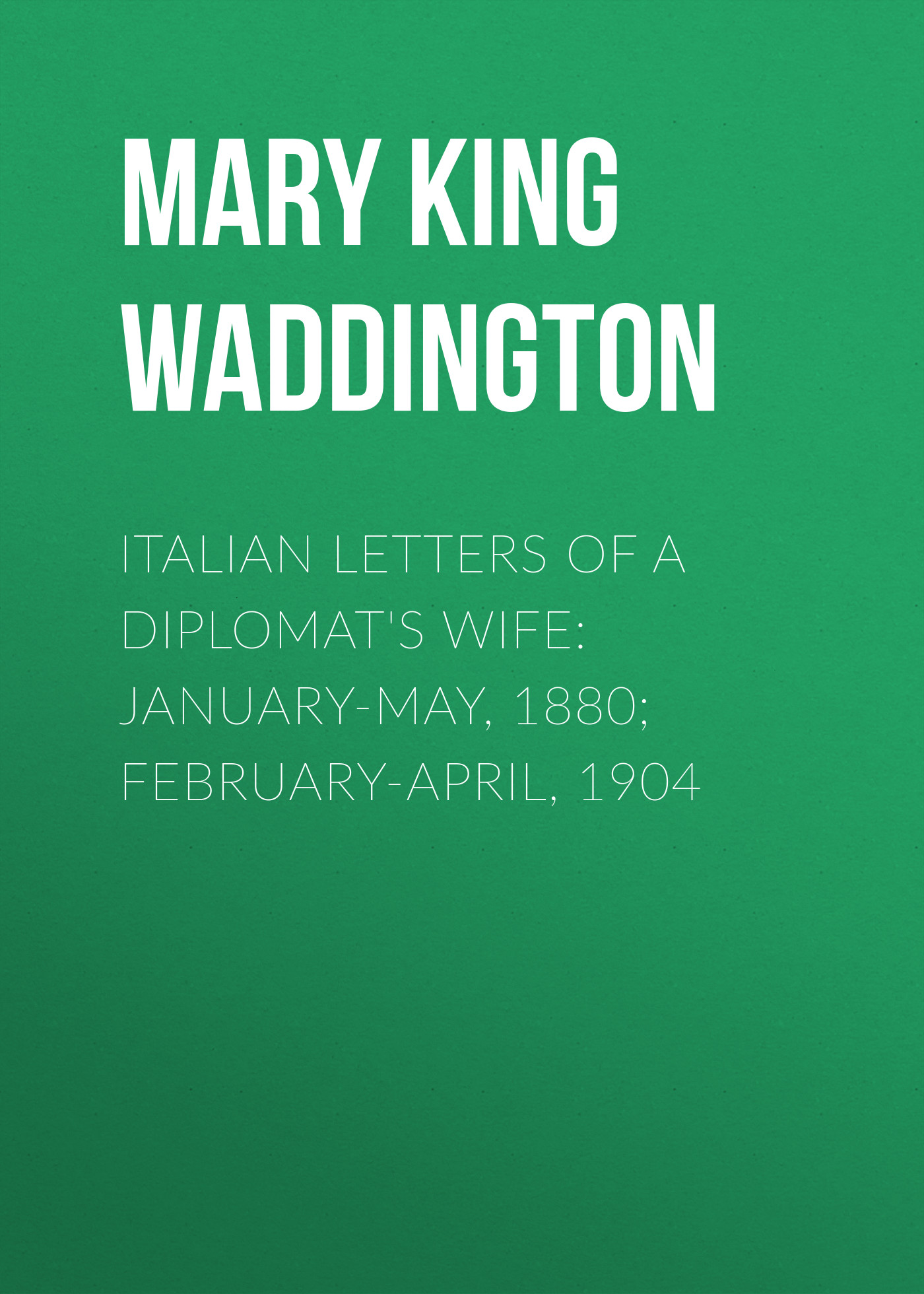Mary King Waddington Italian Letters of a Diplomat's Wife: January-May, 1880; February-April, 1904 parks a bloody january