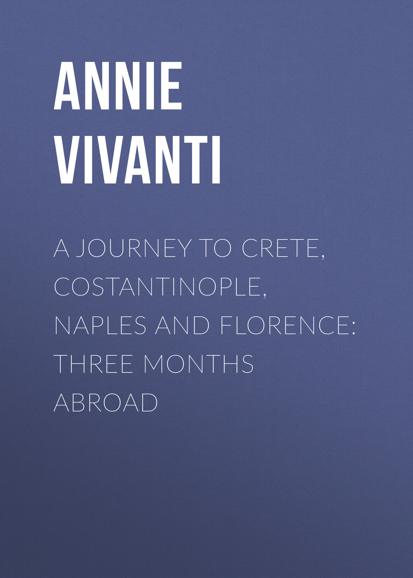 Annie Vivanti A Journey to Crete, Costantinople, Naples and Florence: Three Months Abroad caparezza naples