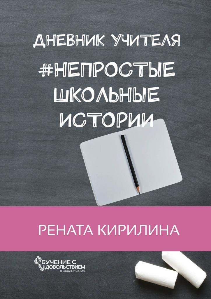 Рената Кирилина Непростые школьные истории. Дневник учителя