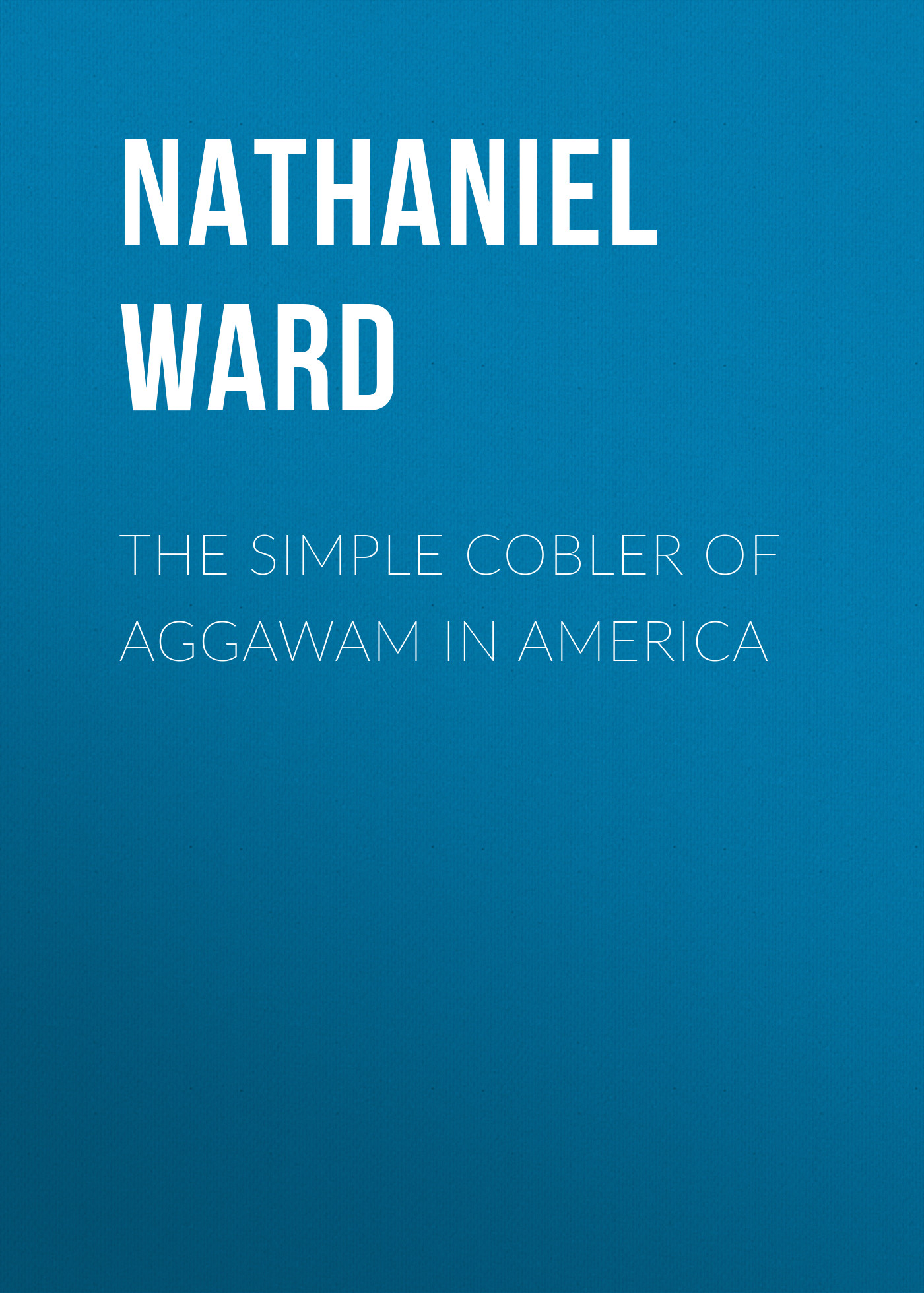 Nathaniel Ward The Simple Cobler of Aggawam in America