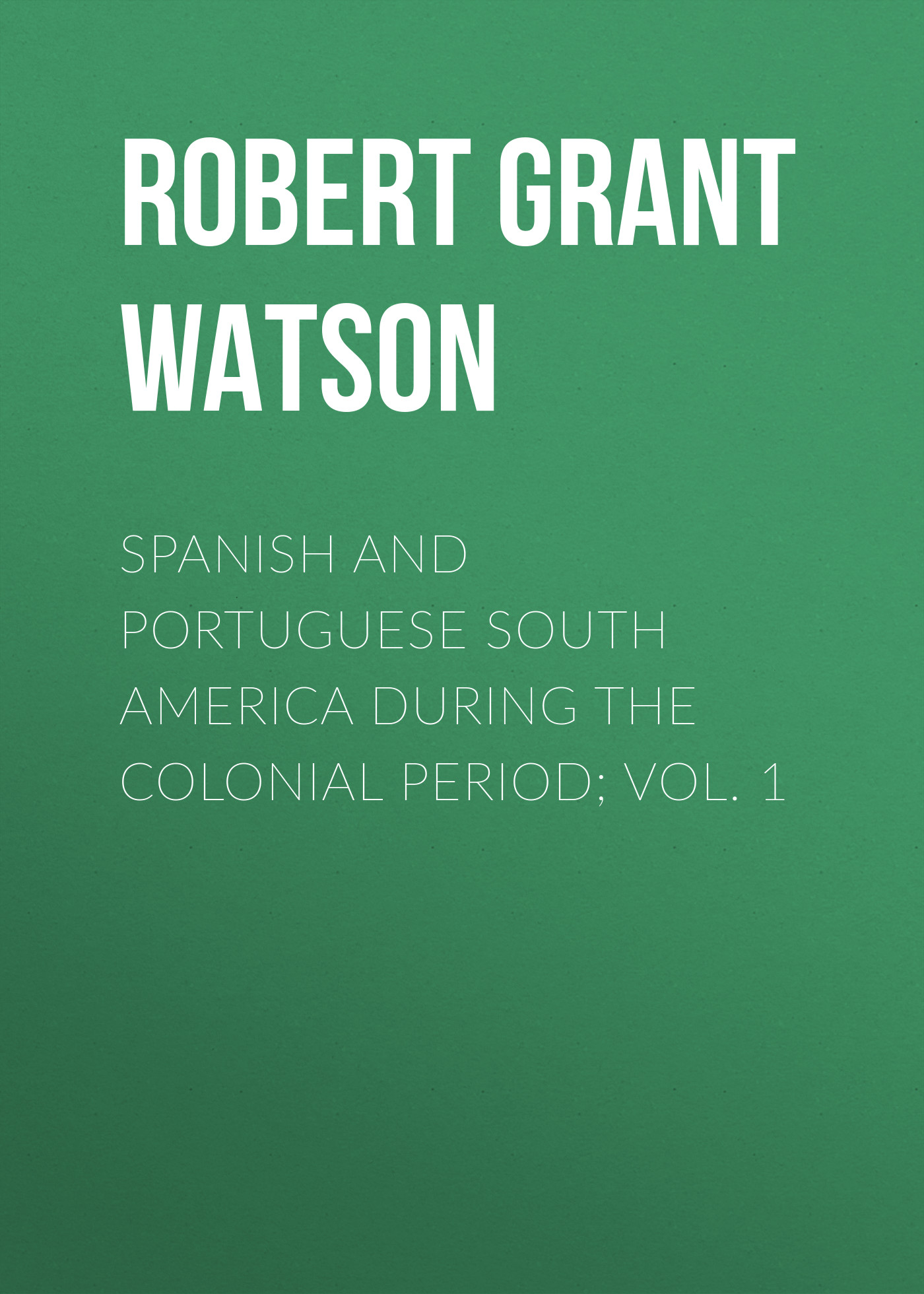 Robert Grant Watson Spanish and Portuguese South America during the Colonial Period; Vol. 1 robert alexander watson the expositor s bible judges and ruth