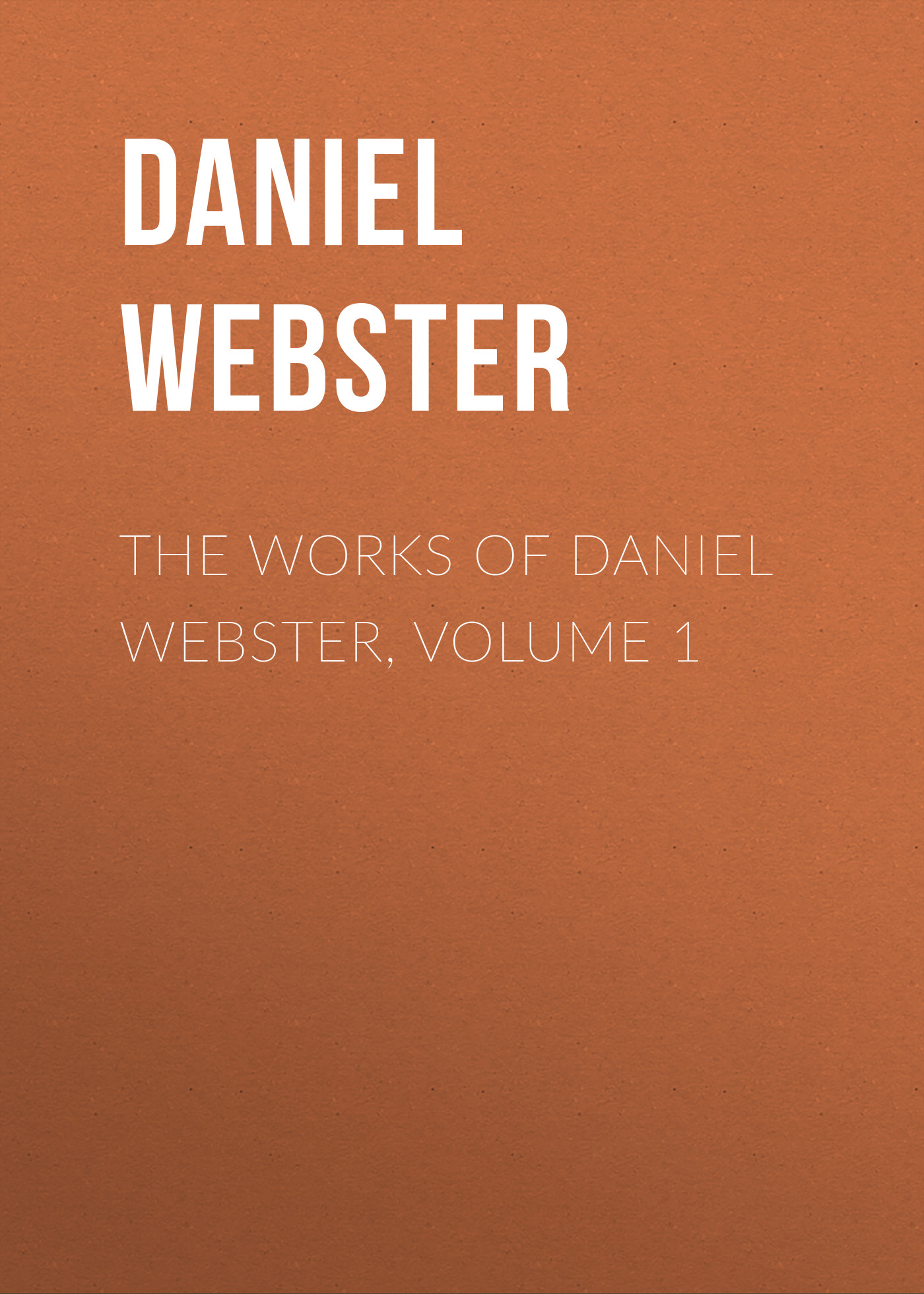 цена на Daniel Webster The Works of Daniel Webster, Volume 1