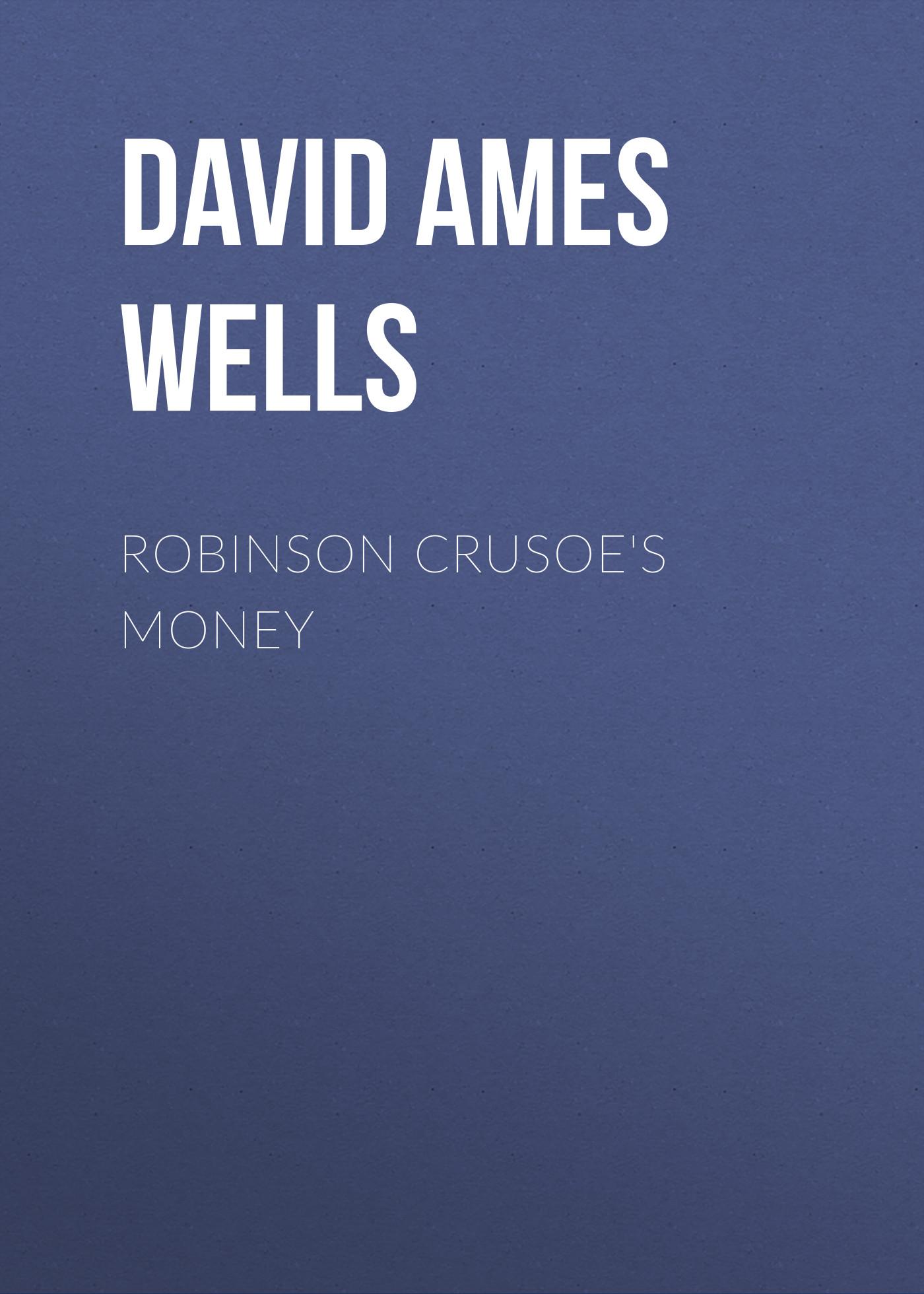 David Ames Wells Robinson Crusoe's Money les ames mortes
