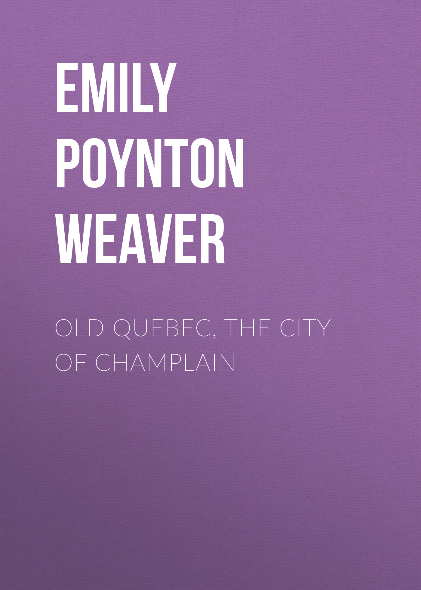 Emily Poynton Weaver Old Quebec, the city of Champlain ingrid weaver eye of the beholder
