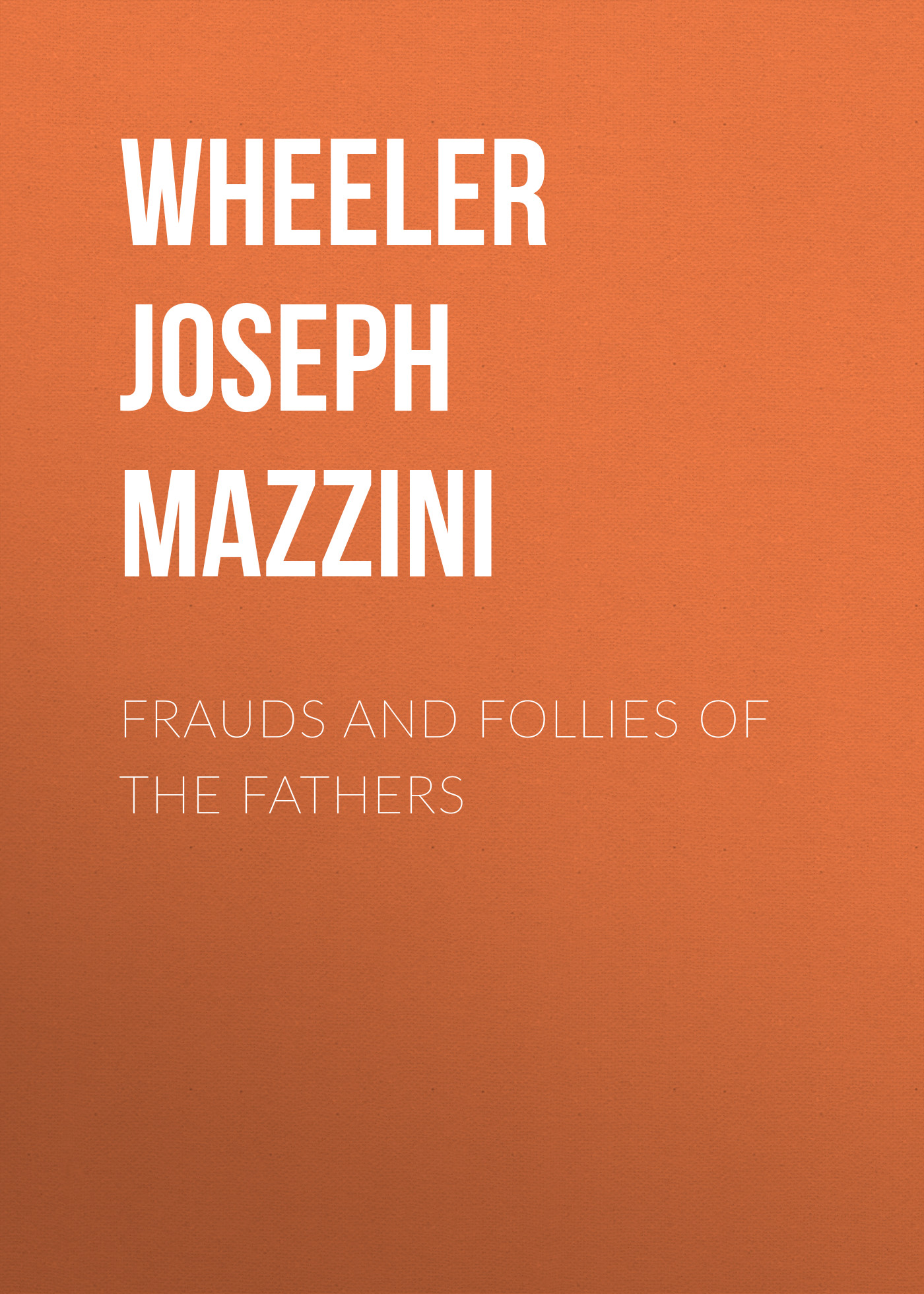 Wheeler Joseph Mazzini Frauds and Follies of the Fathers