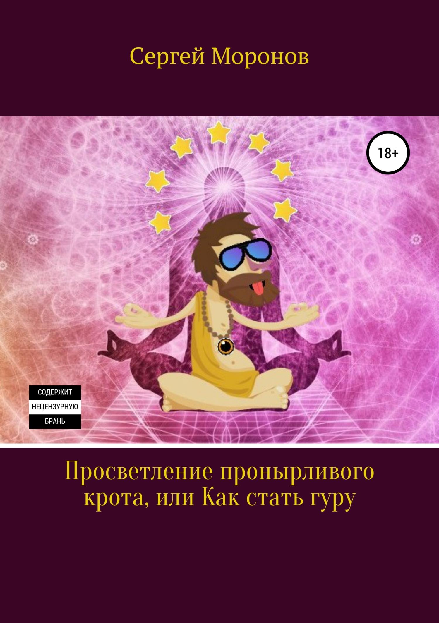 Сергей Моронов Просветление пронырливого крота, или Как стать Гуру