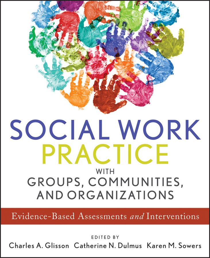 Karen Sowers M. Social Work Practice with Groups, Communities, and Organizations. Evidence-Based Assessments and Interventions dulmus catherine n the profession of social work guided by history led by evidence