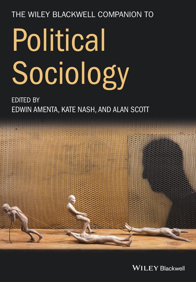Alan Scott The Wiley-Blackwell Companion to Political Sociology barbara mcgraw a the wiley blackwell companion to religion and politics in the u s