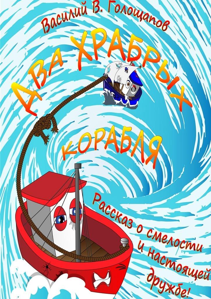 Василий Владимирович Голощапов Два храбрых корабля. Рассказ о смелости и настоящей дружбе! василий в голощапов как переехать вмоскву ивыжить