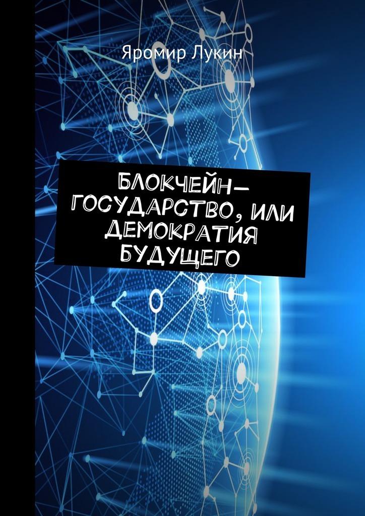 Яромир Лукин Блокчейн-государство, илиДемократия будущего ноам хомский 0 государство будущего