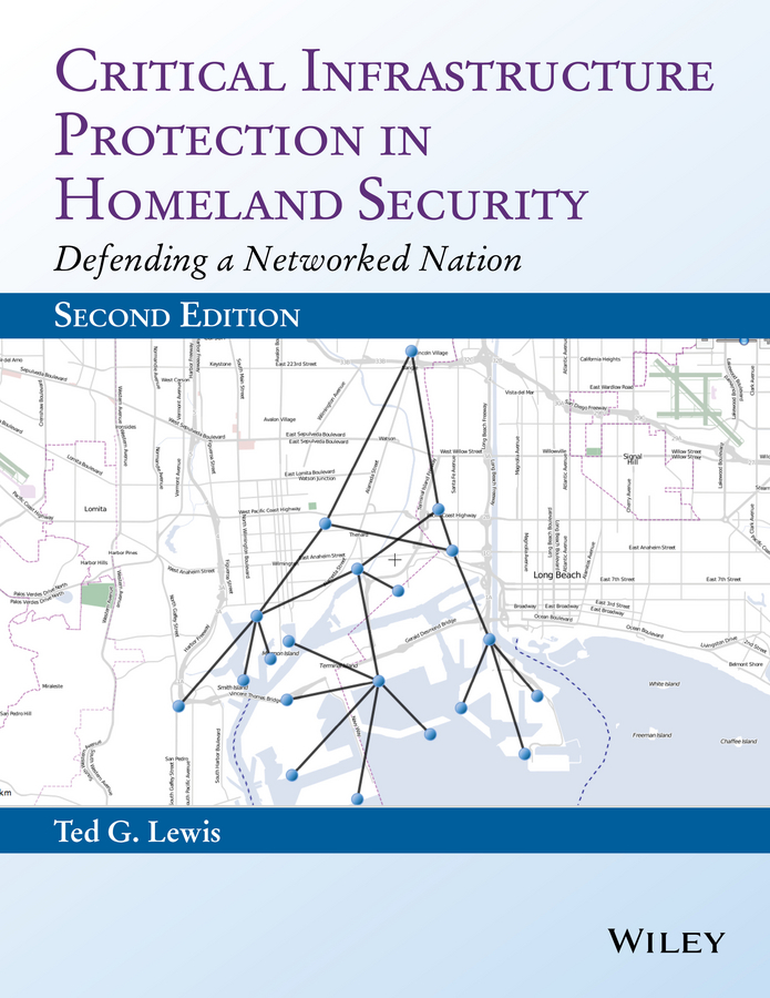 Ted G. Lewis, PhD. Critical Infrastructure Protection in Homeland Security. Defending a Networked Nation