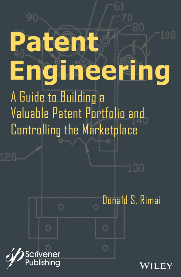 Donald S. Rimai Patent Engineering. A Guide to Building a Valuable Patent Portfolio and Controlling the Marketplace