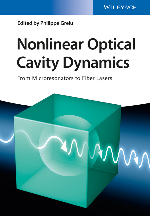 Philippe Grelu Nonlinear Optical Cavity Dynamics. From Microresonators to Fiber Lasers