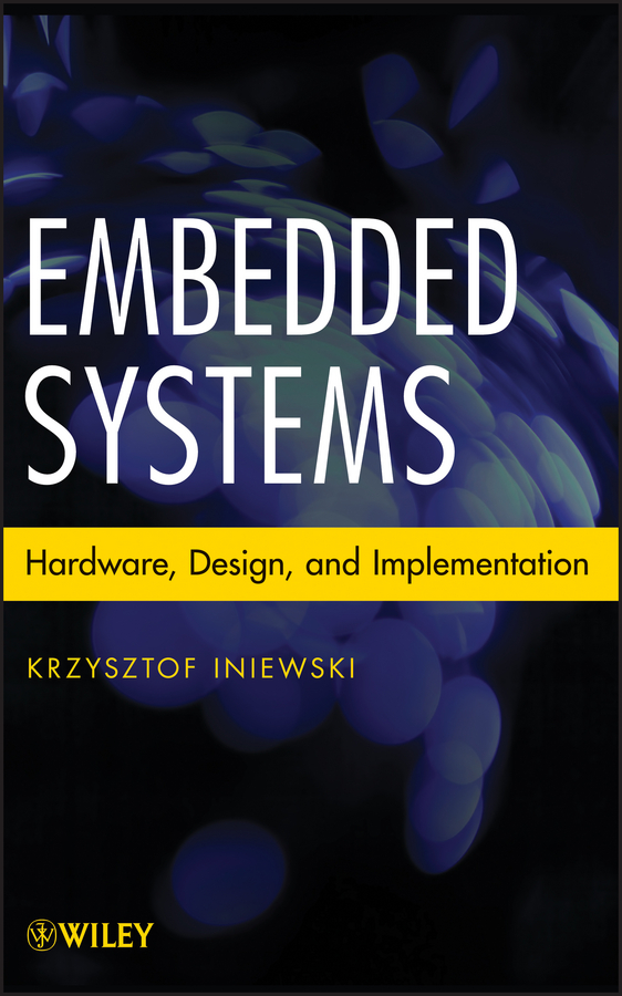 Krzysztof Iniewski Embedded Systems. Hardware, Design and Implementation donald bailey g design for embedded image processing on fpgas isbn 9780470828502