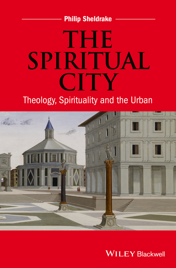 Philip Sheldrake The Spiritual City. Theology, Spirituality, and the Urban